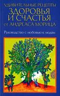 Мориц А. Удивительные рецепты здоровья и счастья от Андреаса Морица