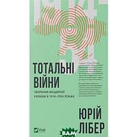Юрій Лібер Фактор. Тотальні війни творення модерної України у 1914-1954 роках