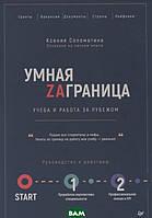 Соломатина Ксения Умная Заграница. Учеба и работа за рубежом. Руководство к действию