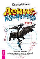 Геннадий Иванов Денис-изобретатель Книга для развития изобретательских способностей детей младших и средних