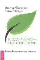 Филиппи Виктор   К здоровью — по системе. Биоинформационная терапия