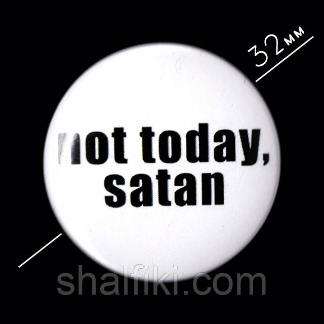 """Not today, Satan / Не сегодня, Сатана"" значок круглый на булавке, Ø32 мм"