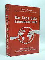 Эксмо БизЛучМирО Льюри Как Coca Cola завоевала мир 101 успешный кейс от брендов с мировым именем