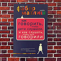 """Адель Фабер Элейн Мазлиш """"Как говорить, чтобы дети слушали, и как слушать, чтобы дети говорили """""""