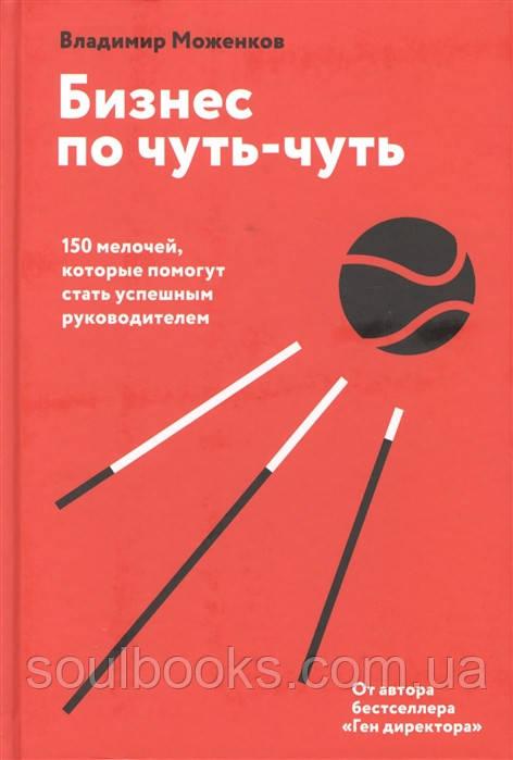 Бизнес по чуть-чуть. 150 мелочей, которые помогут стать успешным руководителем. Владимир Моженков