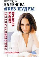 Без пудры Правила жизни интеллектуальной стервы Екатерина Каленова