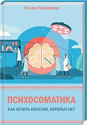Книга Психосоматика. Як лікувати хвороби, яких немає. Автор - Тетяна Трофименко (КОД)