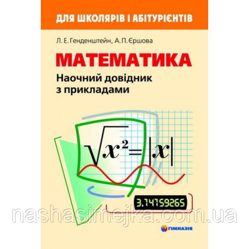 Математика. Наочний довідник з прикладами. Для школярів і абітурієнтів Л.Е. Генденштейн, А.П. Єршова. Гімназія