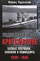 Франц Куровски Подводная война кригсмарине. Боеве операции, экипажи и командиры. 1939-1945