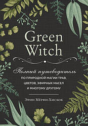 Книга Green Witch. Повний путівник по природної магії трав, квітів, ефірних масел. Е. Мерфі-Хискок (Ексмо)