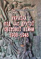 Україна під час Другої світової війни 1938-1945 (репринтне видання)
