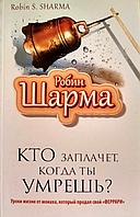 Кто заплачет, когда ты умрешь Уроки жизни от монаха, который продал свой Феррари Робин Шарма, КОД: 1520434