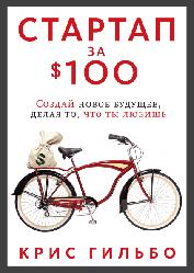 Книга Стартап за $100. Створи нове майбутнє, роблячи те, що ти любиш. Автор - Кріс Гильбо (МІФ)