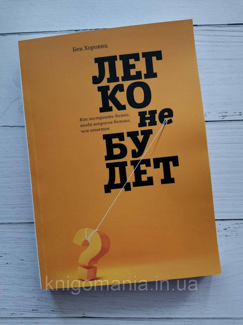 """Книга """"Легко не будет: Как построить бизнес, когда вопросов больше, чем ответов"""" Бен Хоровиц"""