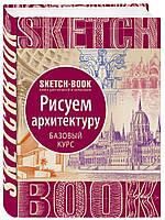 Скетчбук. SketchBook. Рисуем архитектуру. Базовый курс рисования