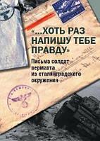 «…Хоть раз напишу тебе правду». Письма солдат вермахта из сталинградского окружения. сост. Н. Э. Вашкау