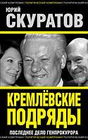 Кремлевские подряды. Последнее дело Генпрокурора. Скуратов Ю. И.