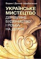 Українське мистецтво: Дерев'яне будівництво і різьба на дереві (великий формат)