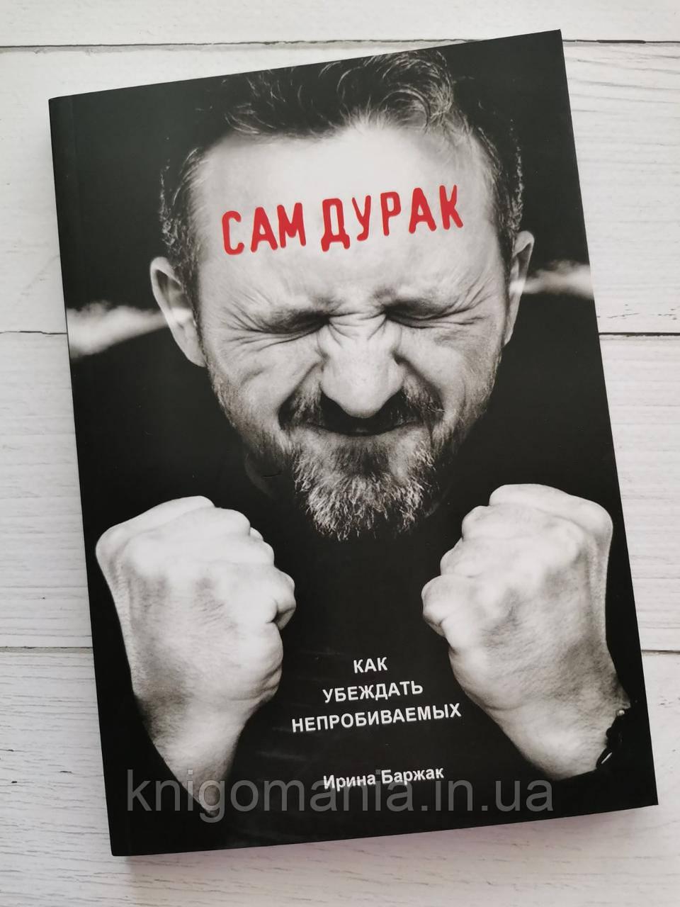 """""""Сам дурак. Как убеждать непробиваемых""""  Ирина Баржак"""