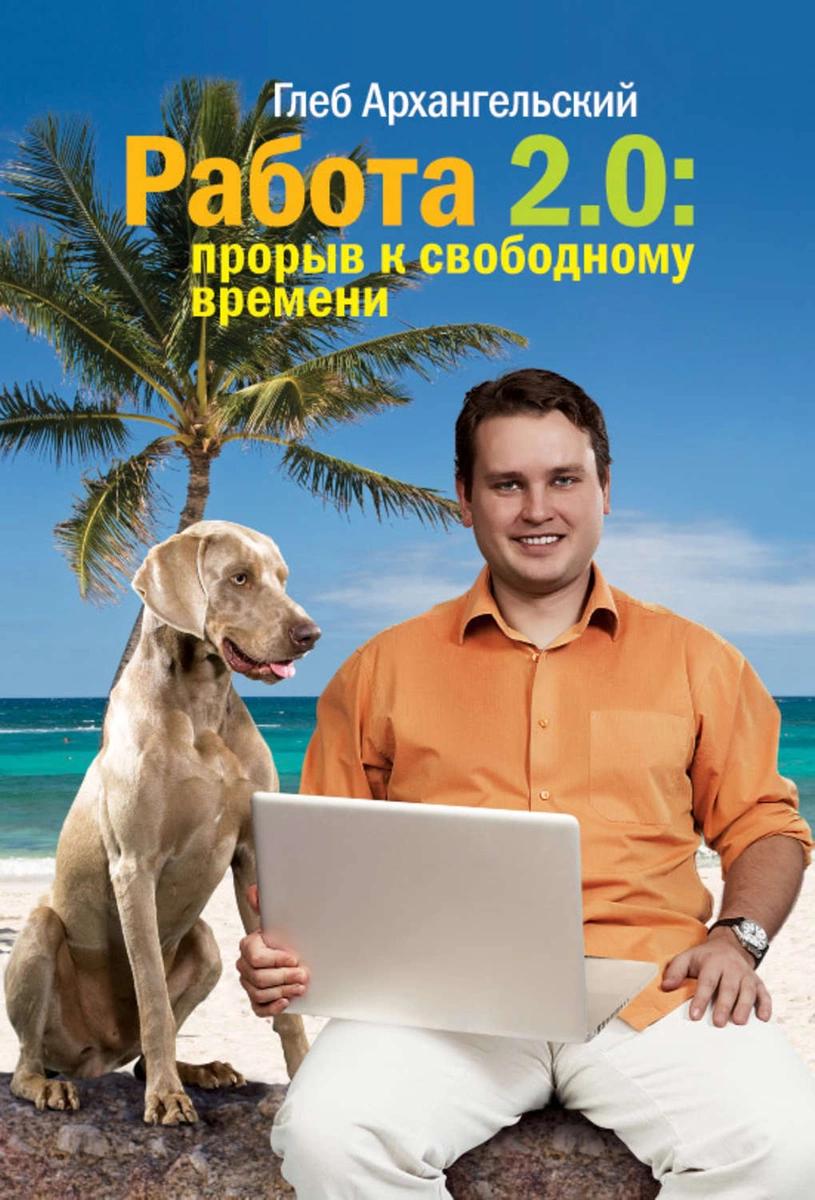 Работа 2.0: прорыв к свободному времени. - Архангельский Глеб Алексеевич
