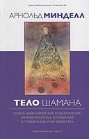 Тело шамана. Новый шаманизм для оздоровления, межличностных отношений и преобразования общества. Минделл А.