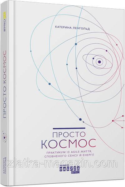 Катерина Ленгольд Просто космос. Практикум із Agile-життя, сповненого сенсу й енергії