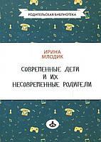 Современные дети и их несовременные родители, или О том, в чем так непросто признаться - Ирина Млодик (978-5-98563-487-7)