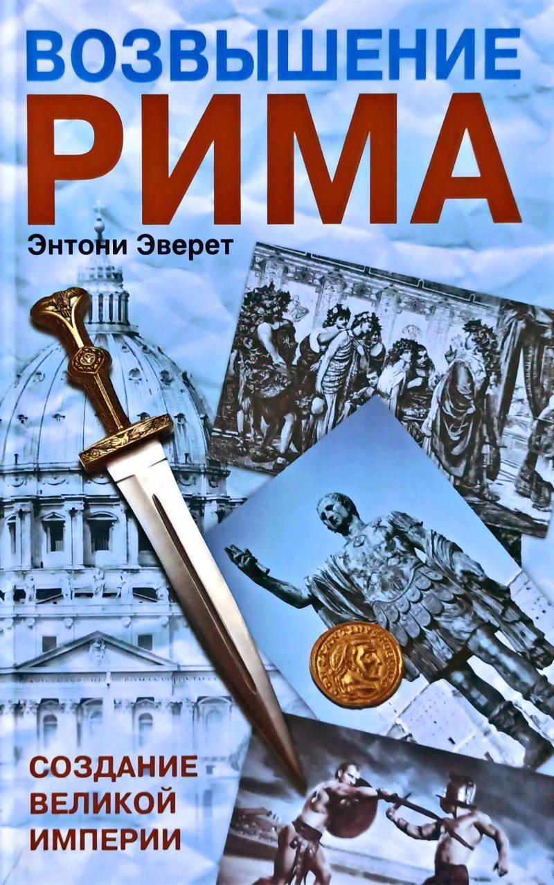 """Энтони Эверет """"Возвышение Рима. Создание Великой Империи"""""""