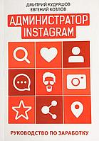 Администратор Instagram. Руководство по заработку Дмитрий Кудряшов, Евгений Козлов hubzRog06591, КОД: 1569373