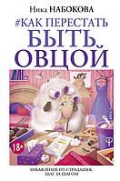 Как перестать быть овцой. Избавление от страдашек. Шаг за шагом - Ника Набокова 353613, КОД: 1050163