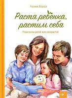 Растя ребенка, растим себя Родителям детей всех возрастов 165549, КОД: 1497611