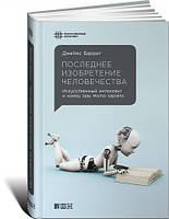 Последнее изобретение человечества: Искусственный интеллект и конец эры Homo sapiens.  Джеймс Баррат