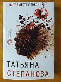 Тетяна Степанова. Помру разом з тобою
