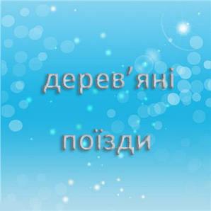 ДЕРЕВ'ЯНІ ПОЇЗДИ