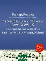 Вагнер Рихард 7 композиций кФаустуГете, WWV 15