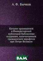 А. Ф. Бычков Каталог хранящимся в Императорской публичной библиотеке изданиям, напечатанным гражданским шрифтом при Петре Великом