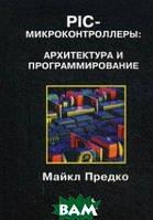 Предко Михаил PIC-микроконтроллеры: архитектура и программирование. Справочное пособие
