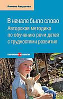 Августова Ромена Теодоровна В начале было слово. Авторская методика по обучению речи детей с трудностями развития