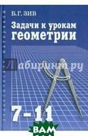 Зив Борис Германович Задачи к урокам геометрии. 7-11 классы. Пособие для учителей, школьников и абитуриентов
