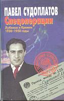 Спецоперации. Лубянка и Кремль. 1930-1950. Павел Судоплатов