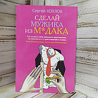 "Книга ""Сделай мужика из мудака"" Сергей Хохлов"