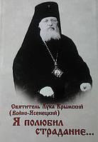 Я полюбил страдание. Святитель Лука Крымский (Войно-Ясенецкий). Автобиография.
