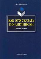 Как это сказать по-английски: Учебное пособие    Автор: Гивенталь И. А.