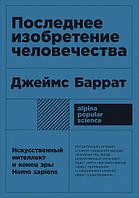 Книга Последнее изобретение человечества. Искусственный интеллект и конец эры Homo sapiens. Автор - Джеймс Баррат
