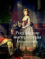 Российские Императрицы. Мода и стиль. Конец ХVIII – начало ХХ века