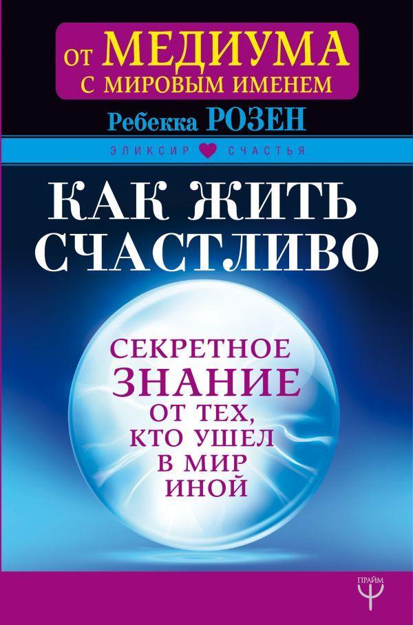 Книга Как жить счастливо. Секретное знание от тех, кто ушел в Мир Иной. Автор - Розен Ребекка (Прайм)