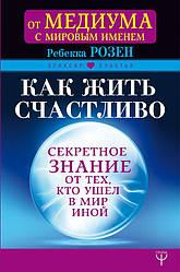 Книга Як жити щасливо. Секретне знання від тих, хто пішов у Світ Інший. Автор - Розен Ребекка (АСТ)