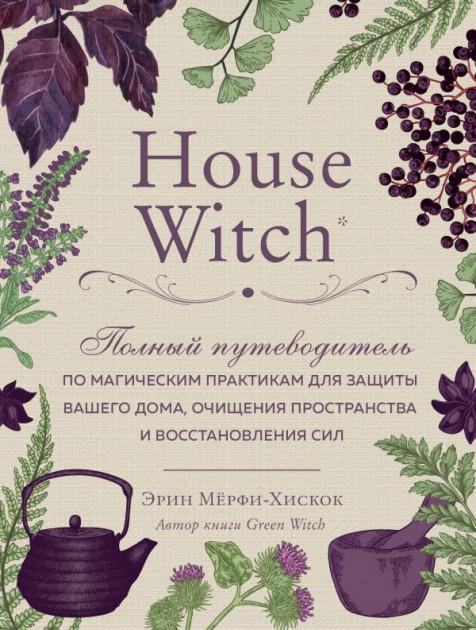 """Эрин Мёрфи-Хискок """"House Witch. Полный путеводитель"""""""