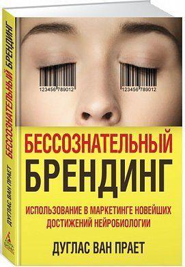 «Бессознательный брендинг. Использование в маркетинге новейших достижений нейробиологии» Ван Прает Д.