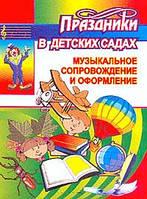 Праздники в детских садах: Музыкальное сопровождение и оформление праздников в детских садах Серия: Дошкольник